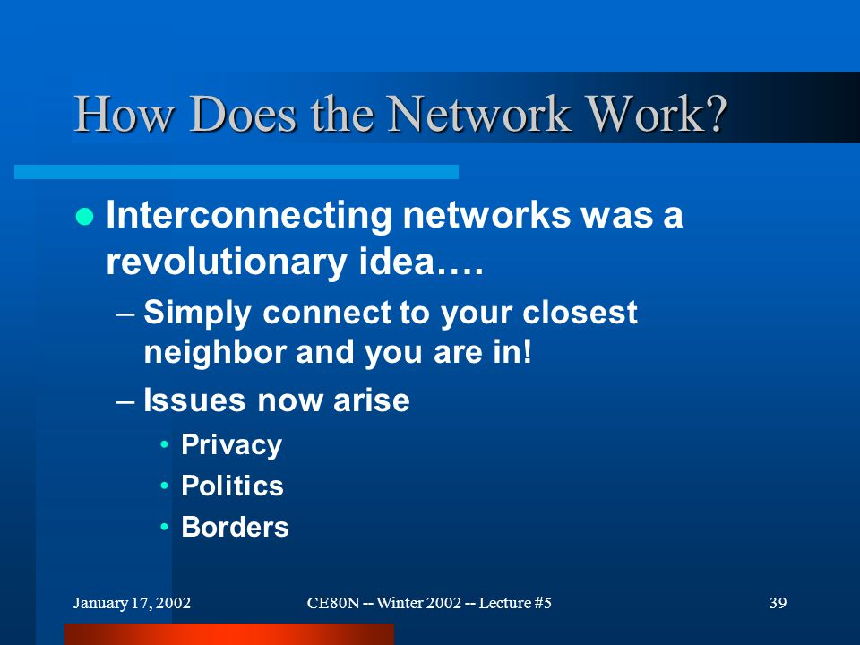 January 17, 2002CE80N -- Winter 2002 -- Lecture #539 How Does the Network Work? Interconnecting networks was a revolutionary idea…. –Simply connect to