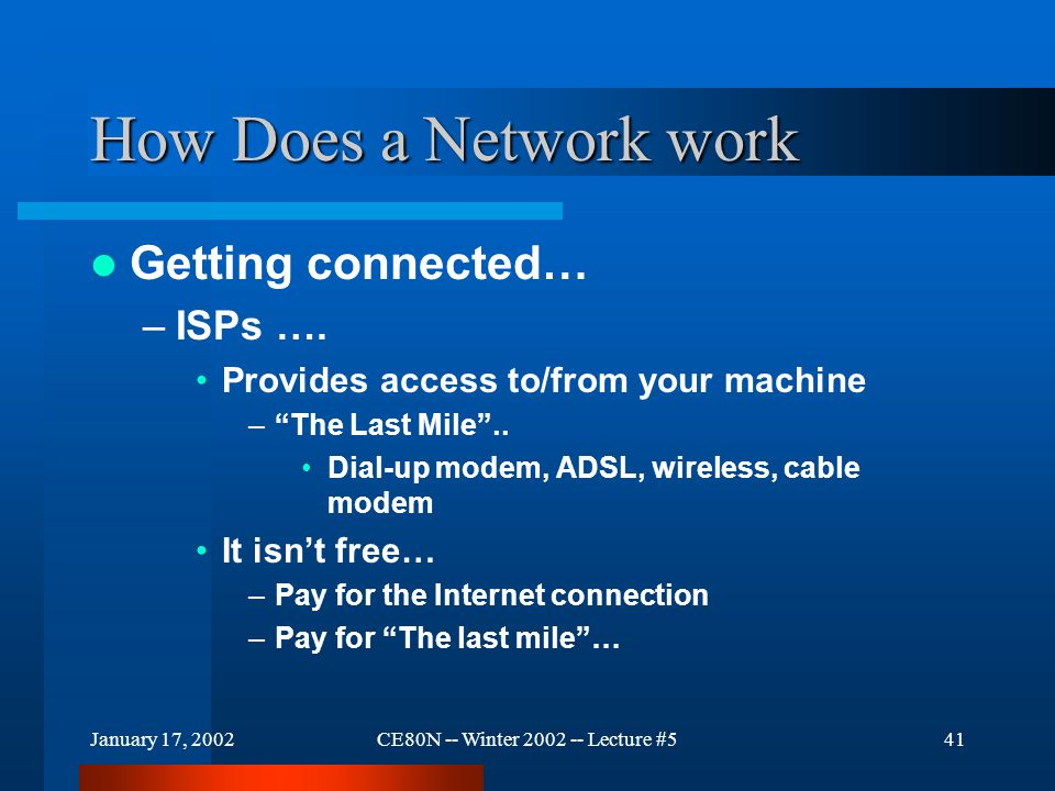 "January 17, 2002CE80N -- Winter 2002 -- Lecture #541 How Does a Network work Getting connected… –ISPs …. Provides access to/from your machine –""The La"