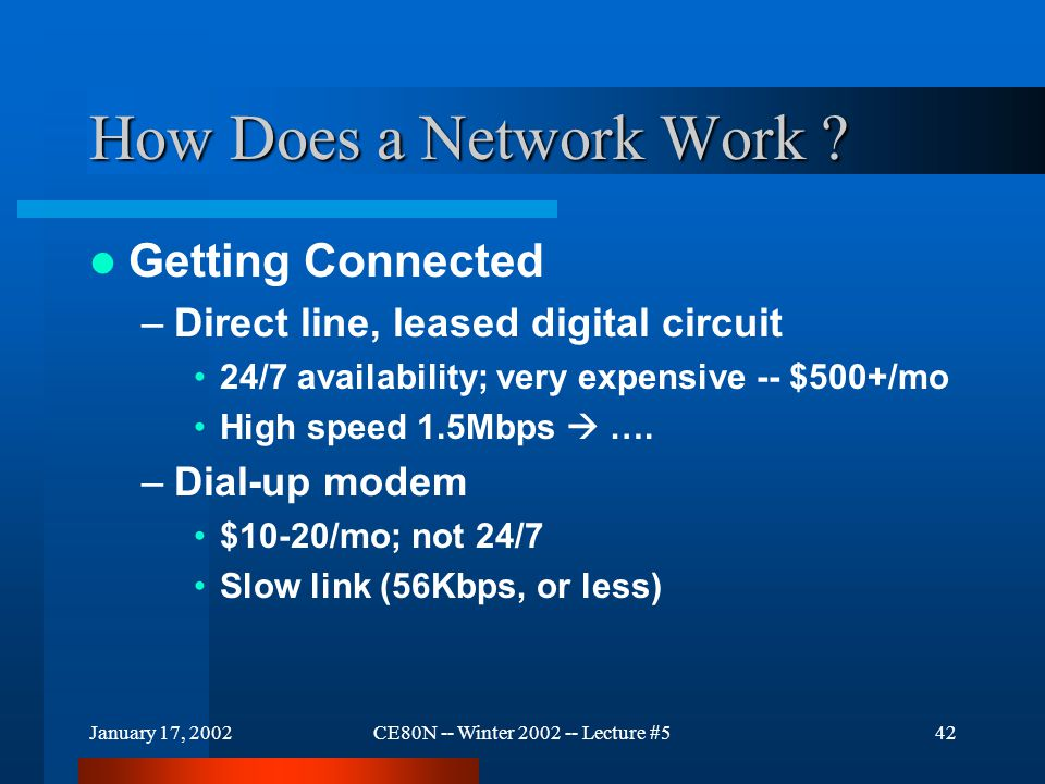 January 17, 2002CE80N -- Winter 2002 -- Lecture #542 How Does a Network Work ? Getting Connected –Direct line, leased digital circuit 24/7 availabilit