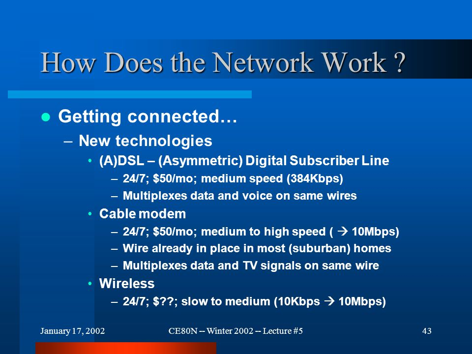 January 17, 2002CE80N -- Winter 2002 -- Lecture #543 How Does the Network Work ? Getting connected… –New technologies (A)DSL – (Asymmetric) Digital Su