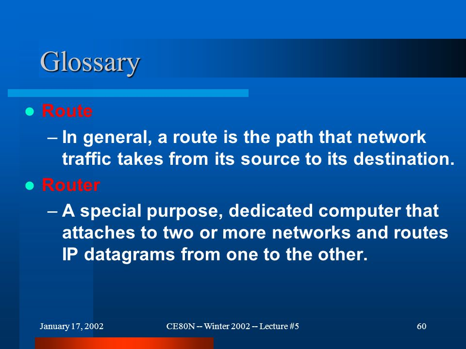January 17, 2002CE80N -- Winter 2002 -- Lecture #560 Glossary Route –In general, a route is the path that network traffic takes from its source to its