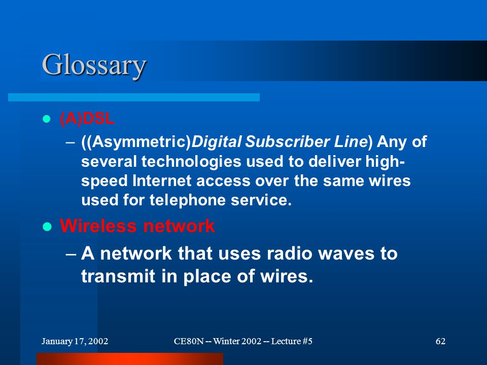 January 17, 2002CE80N -- Winter 2002 -- Lecture #562 Glossary (A)DSL –((Asymmetric)Digital Subscriber Line) Any of several technologies used to delive
