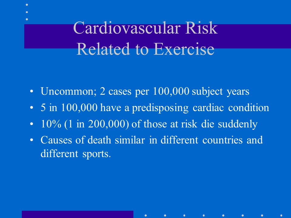 Cardiovascular Risk Related to Exercise Uncommon; 2 cases per 100,000 subject years 5 in 100,000 have a predisposing cardiac condition 10% (1 in 200,000) of those at risk die suddenly Causes of death similar in different countries and different sports.