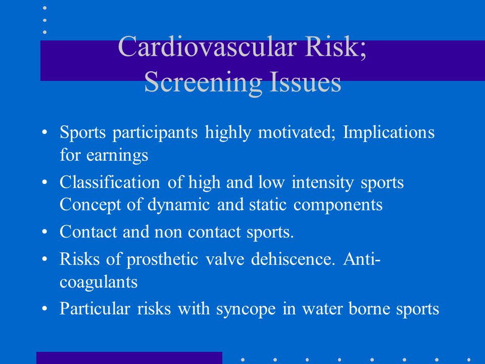 Cardiovascular Risk; Screening Issues Sports participants highly motivated; Implications for earnings Classification of high and low intensity sports Concept of dynamic and static components Contact and non contact sports.