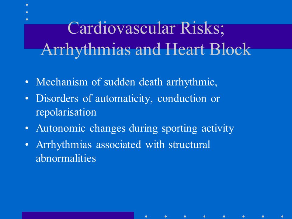 Cardiovascular Risks; Arrhythmias and Heart Block Mechanism of sudden death arrhythmic, Disorders of automaticity, conduction or repolarisation Autonomic changes during sporting activity Arrhythmias associated with structural abnormalities