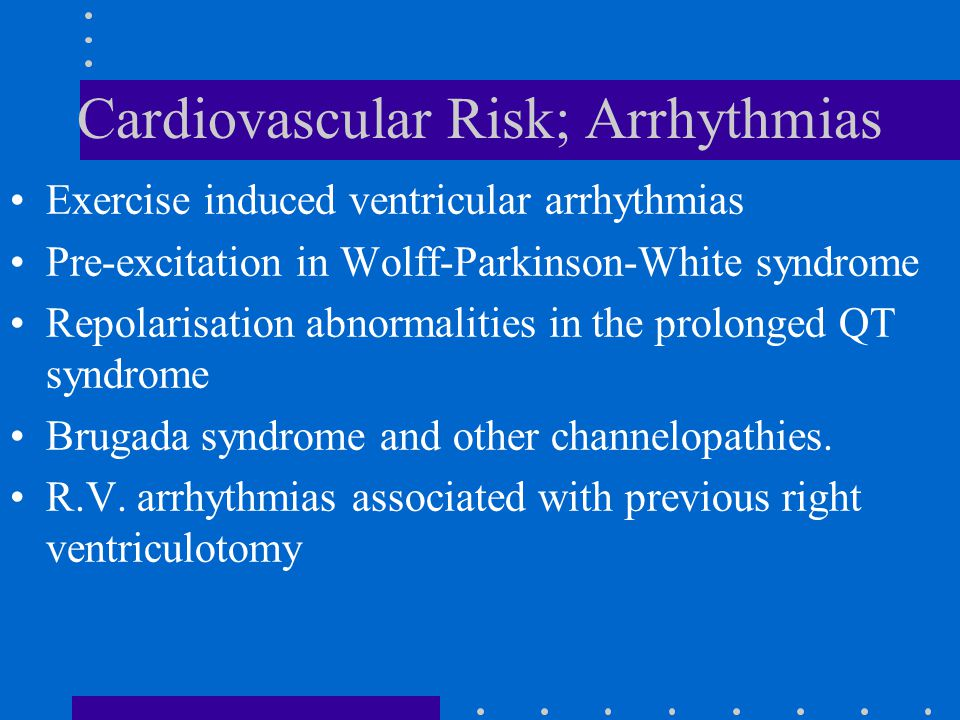 Cardiovascular Risk; Arrhythmias Exercise induced ventricular arrhythmias Pre-excitation in Wolff-Parkinson-White syndrome Repolarisation abnormalities in the prolonged QT syndrome Brugada syndrome and other channelopathies.