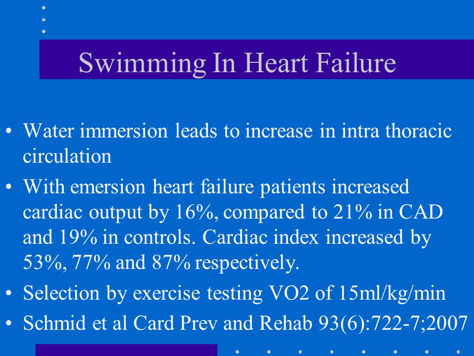 Swimming In Heart Failure Water immersion leads to increase in intra thoracic circulation With emersion heart failure patients increased cardiac output by 16%, compared to 21% in CAD and 19% in controls.