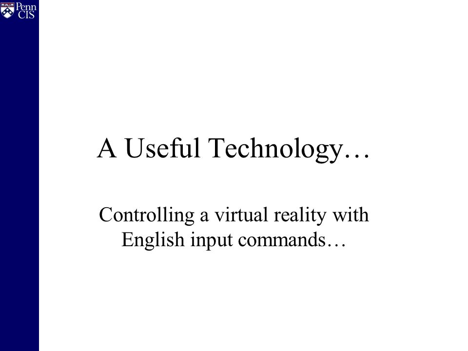 A Useful Technology… Controlling a virtual reality with English input commands…