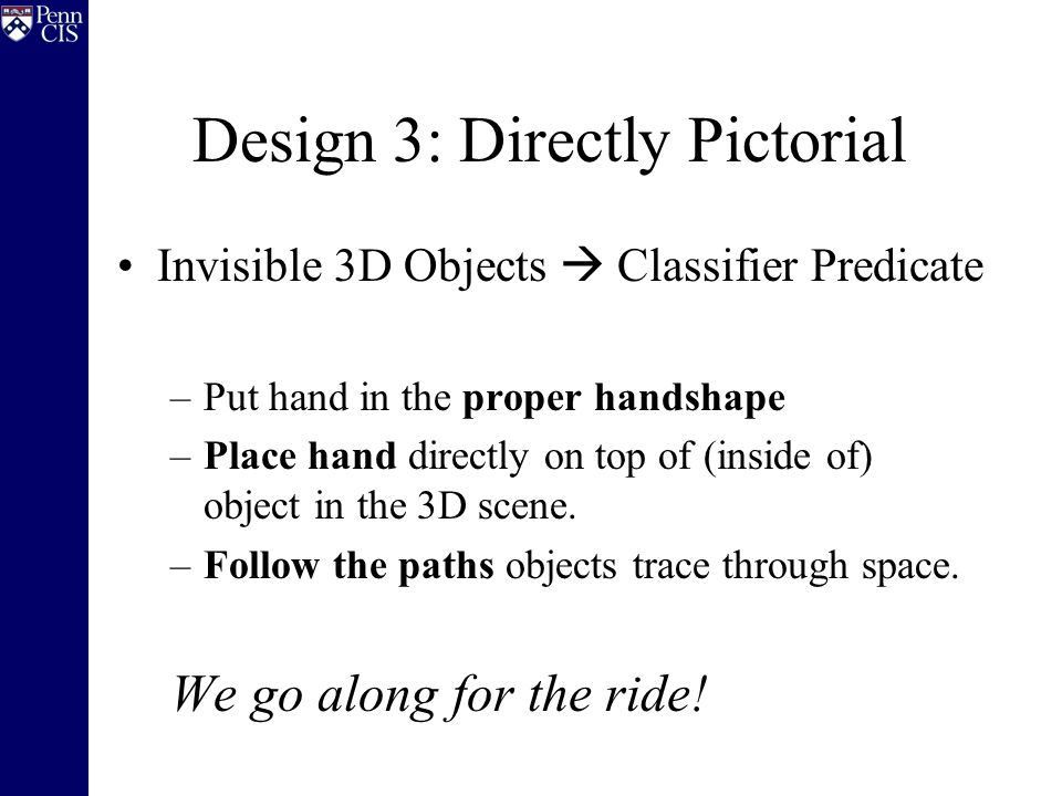 Design 3: Directly Pictorial Invisible 3D Objects  Classifier Predicate –Put hand in the proper handshape –Place hand directly on top of (inside of) object in the 3D scene.