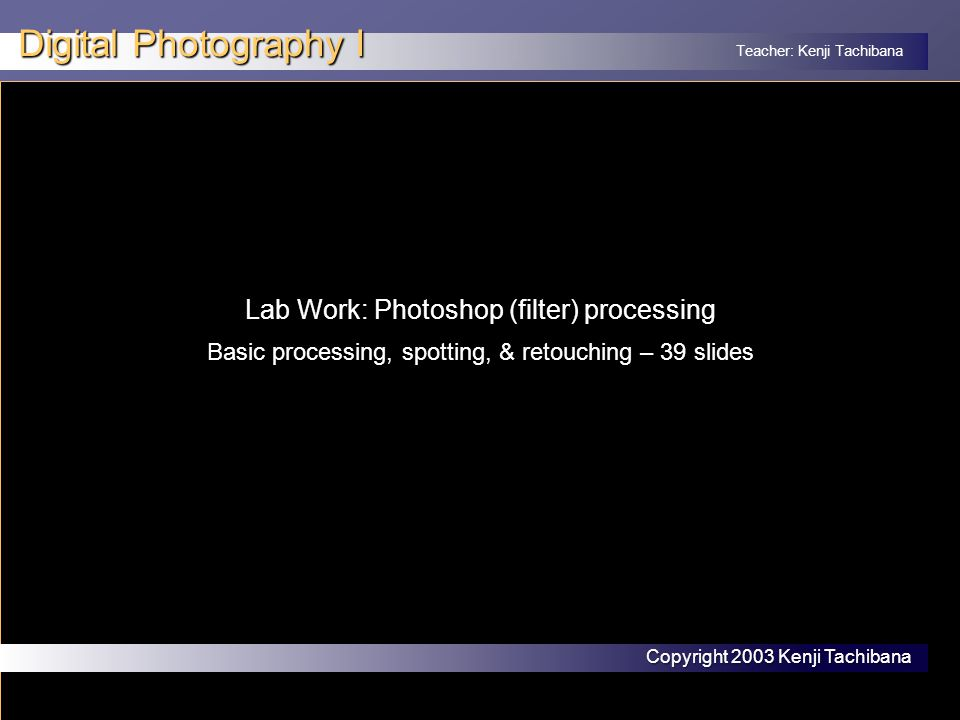Teacher: Kenji Tachibana Digital Photography I Lab Work: Photoshop processing Photoshop: 'Dry' Lab Photoshop is the digital age 'darkroom' where deficiencies of the medium is massaged to yield the photographer's desired story and snap (presence).