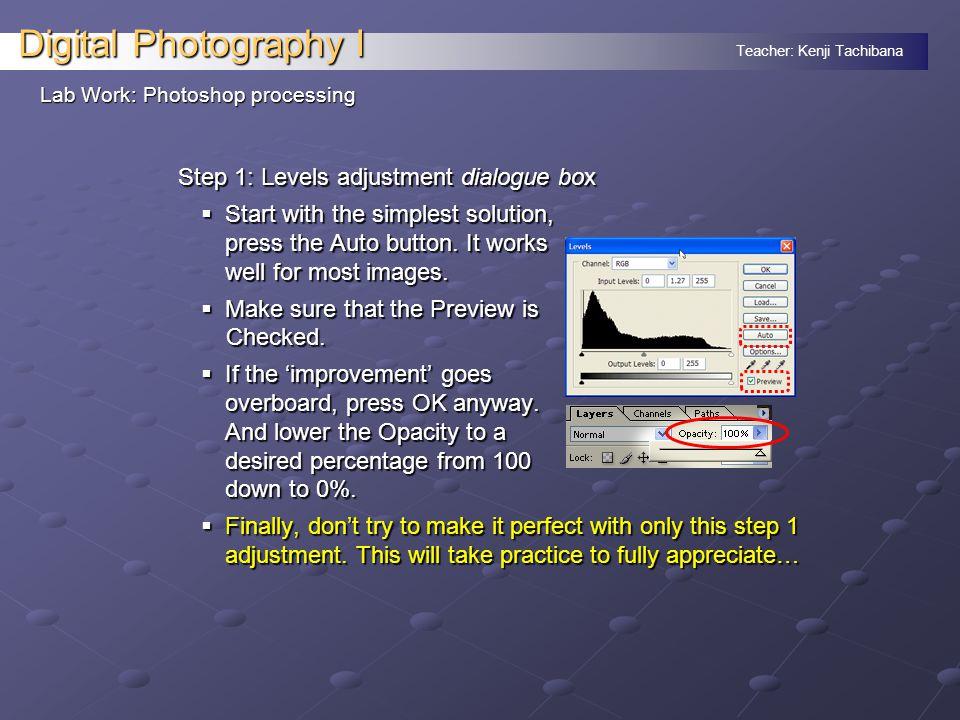 Teacher: Kenji Tachibana Digital Photography I Lab Work: Photoshop processing Step 1: Levels adjustment dialogue box  Start with the simplest solutio