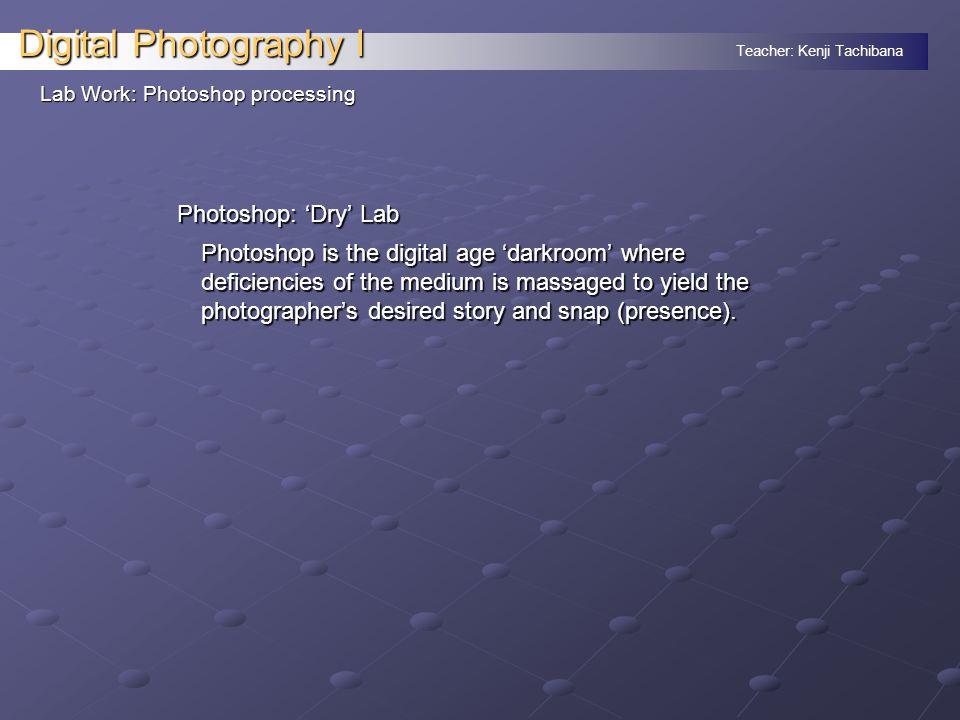 Teacher: Kenji Tachibana Digital Photography I Lab Work: Photoshop processing Photoshop: 'Dry' Lab Photoshop is the digital age 'darkroom' where defic