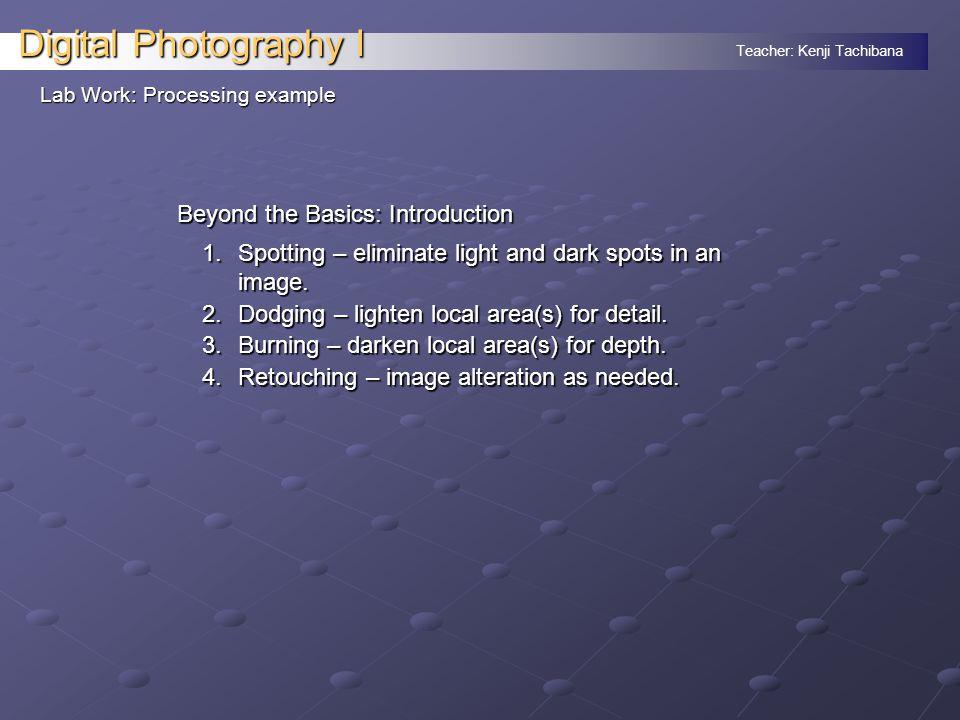 Teacher: Kenji Tachibana Digital Photography I Lab Work: Processing example Beyond the Basics: Introduction 1.Spotting – eliminate light and dark spots in an image.