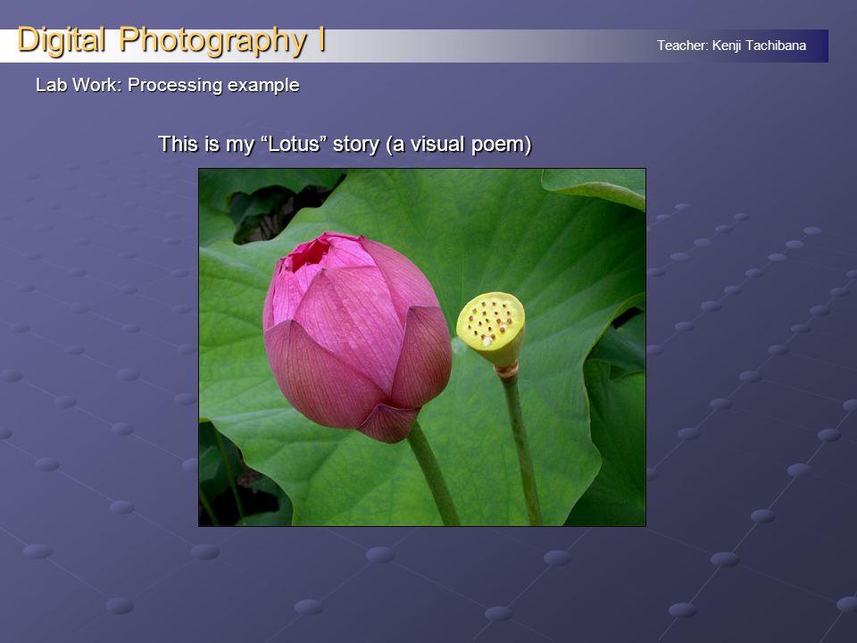 Teacher: Kenji Tachibana Digital Photography I Lab Work: Processing example This is my Lotus story (a visual poem)