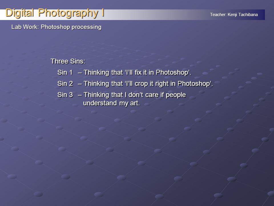 Teacher: Kenji Tachibana Digital Photography I Lab Work: Photoshop processing Three Sins: Sin 1 – Thinking that 'I'll fix it in Photoshop'.