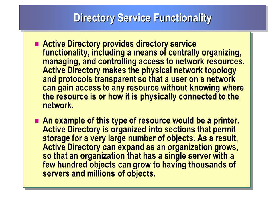 Active Directory provides directory service functionality, including a means of centrally organizing, managing, and controlling access to network resources.