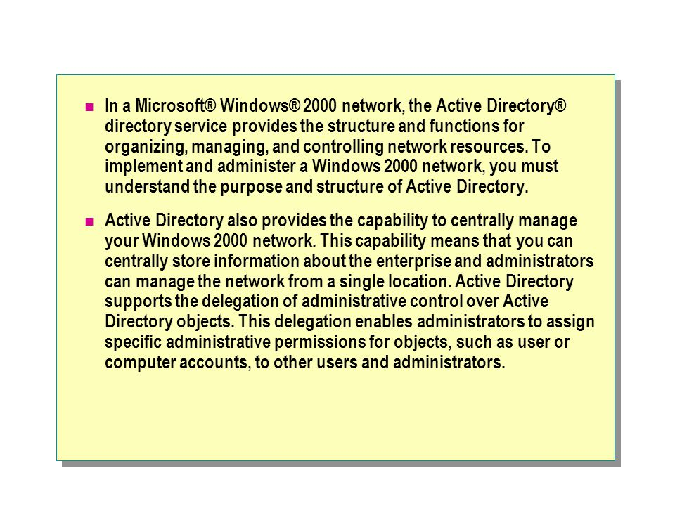 In a Microsoft® Windows® 2000 network, the Active Directory® directory service provides the structure and functions for organizing, managing, and controlling network resources.