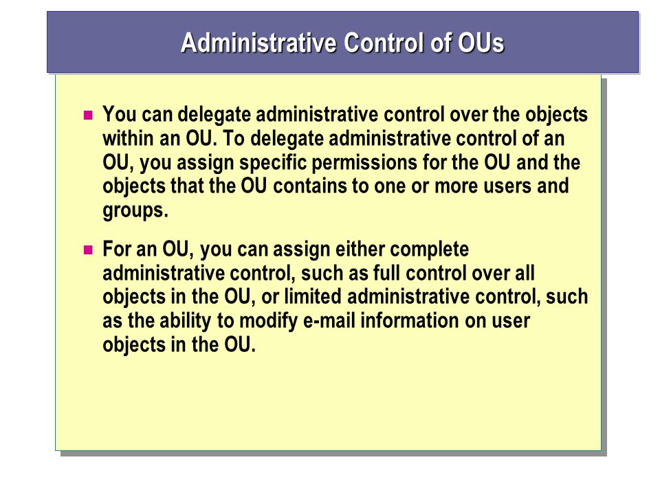 You can delegate administrative control over the objects within an OU.