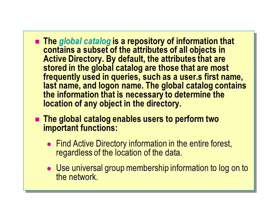The global catalog is a repository of information that contains a subset of the attributes of all objects in Active Directory.