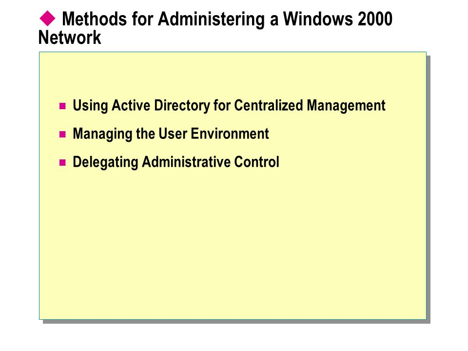 Methods for Administering a Windows 2000 Network Using Active Directory for Centralized Management Managing the User Environment Delegating Administrative Control
