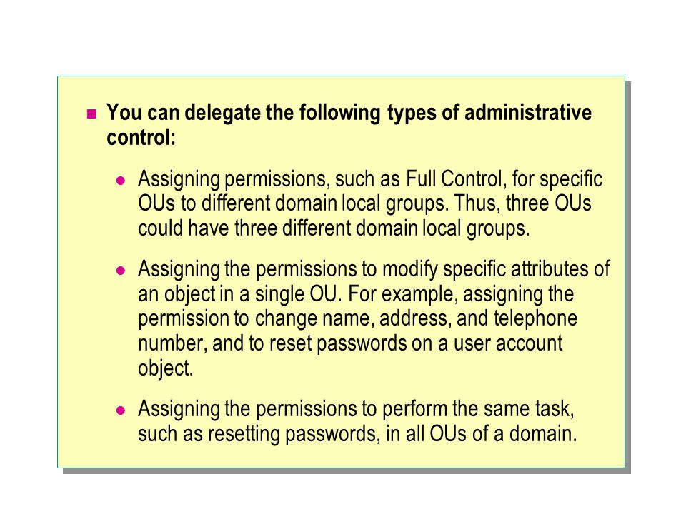 You can delegate the following types of administrative control: Assigning permissions, such as Full Control, for specific OUs to different domain local groups.
