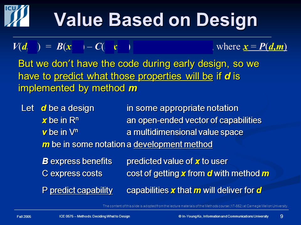 Fall 2005 9 ICE 0575 – Methods: Deciding What to Design © In-Young Ko, Information and Communications University Value Based on Design But we don ' t have the code during early design, so we have to predict what those properties will be if d is implemented by method m V(d, ө) = B(x, ө) – C(d,x,m) for { x : F(d,x,m) }, where x = P(d,m) Let d be a designin some appropriate notation x be in R n an open-ended vector of capabilities v be in V n a multidimensional value space m be in some notationa development method B express benefitspredicted value of x to user C express costscost of getting x from d with method m P predict capabilitycapabilities x that m will deliver for d The content of this slide is adopted from the lecture materials of the Methods course (17-652) at Carnegie Mellon University.