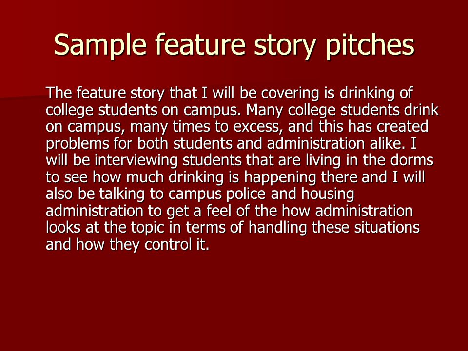Sample feature story pitches The feature story that I will be covering is drinking of college students on campus. Many college students drink on campu