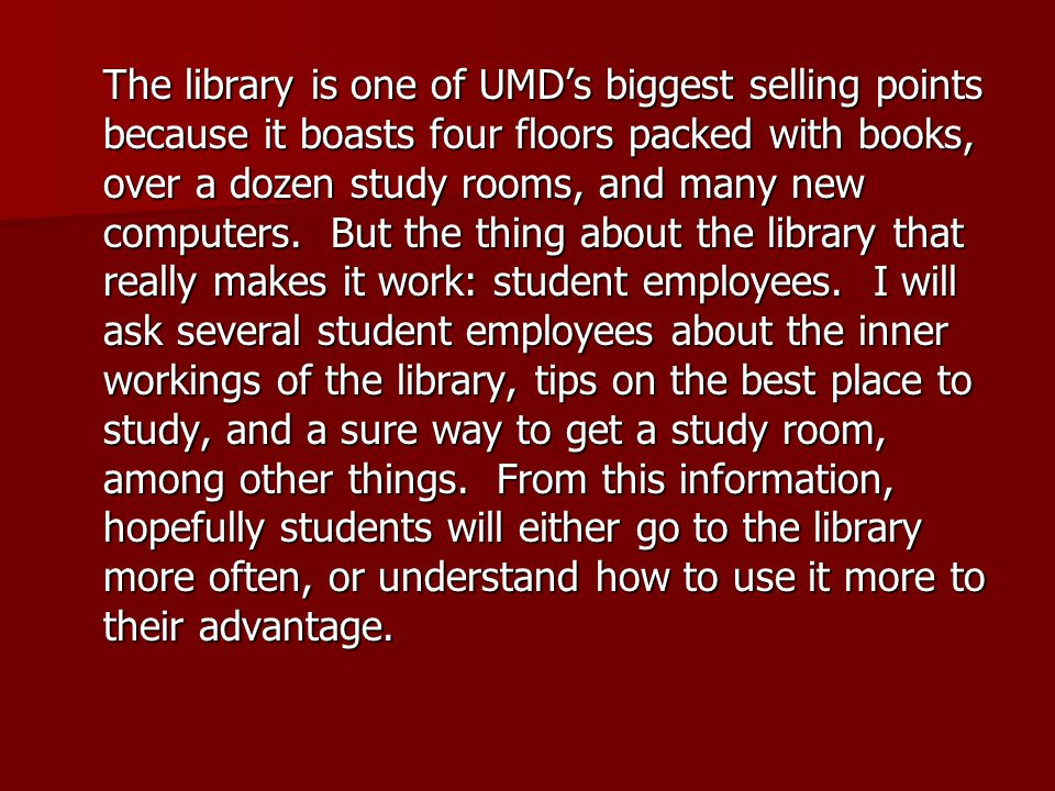 The library is one of UMD's biggest selling points because it boasts four floors packed with books, over a dozen study rooms, and many new computers.