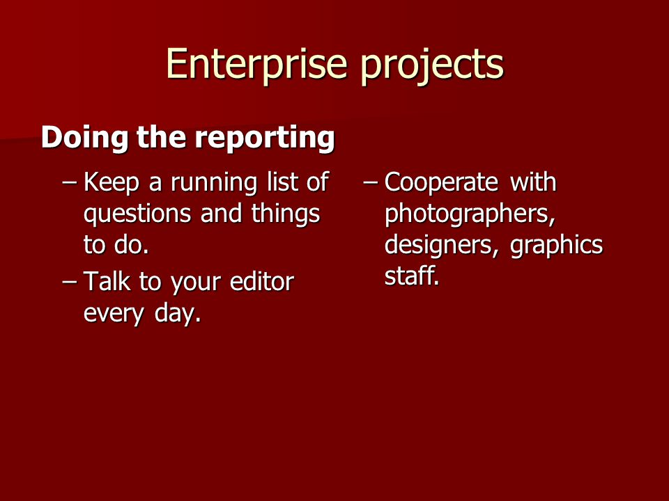 Enterprise projects –Keep a running list of questions and things to do. –Talk to your editor every day. Doing the reporting –Cooperate with photograph
