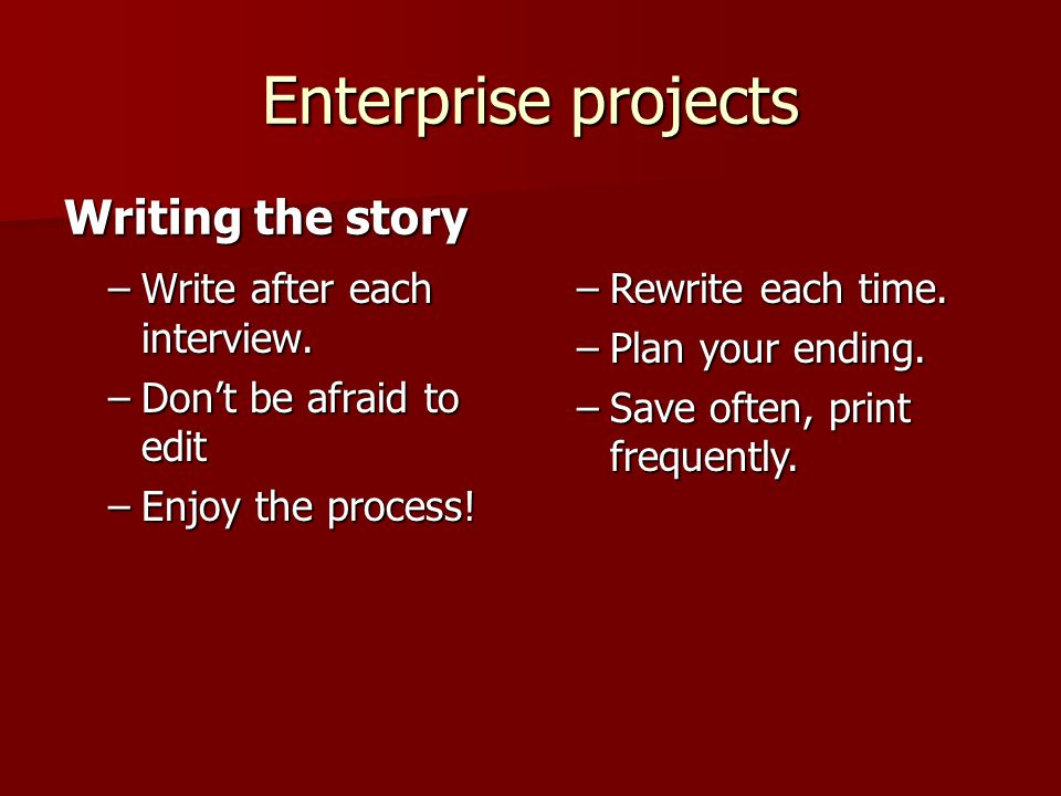 Enterprise projects –Write after each interview. –Don't be afraid to edit –Enjoy the process! Writing the story –Rewrite each time. –Plan your ending.