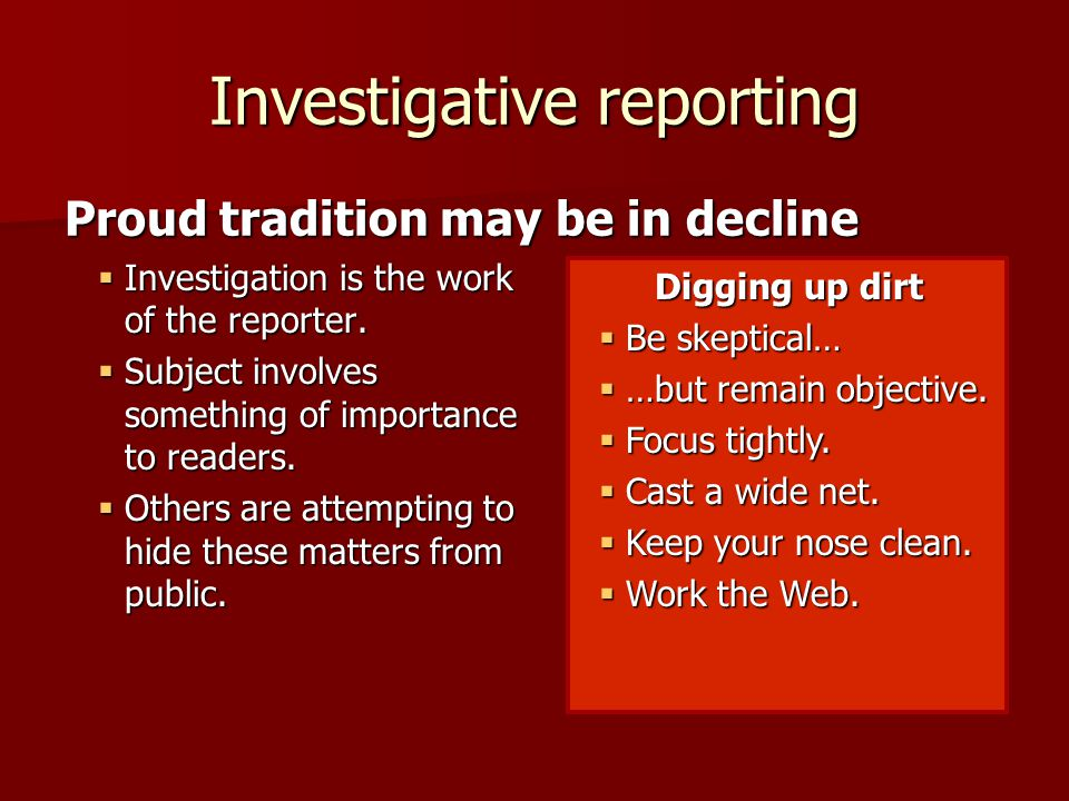 Investigative reporting  Investigation is the work of the reporter.  Subject involves something of importance to readers.  Others are attempting to