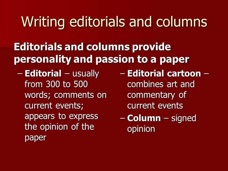 Writing editorials and columns –Editorial – usually from 300 to 500 words; comments on current events; appears to express the opinion of the paper Edi
