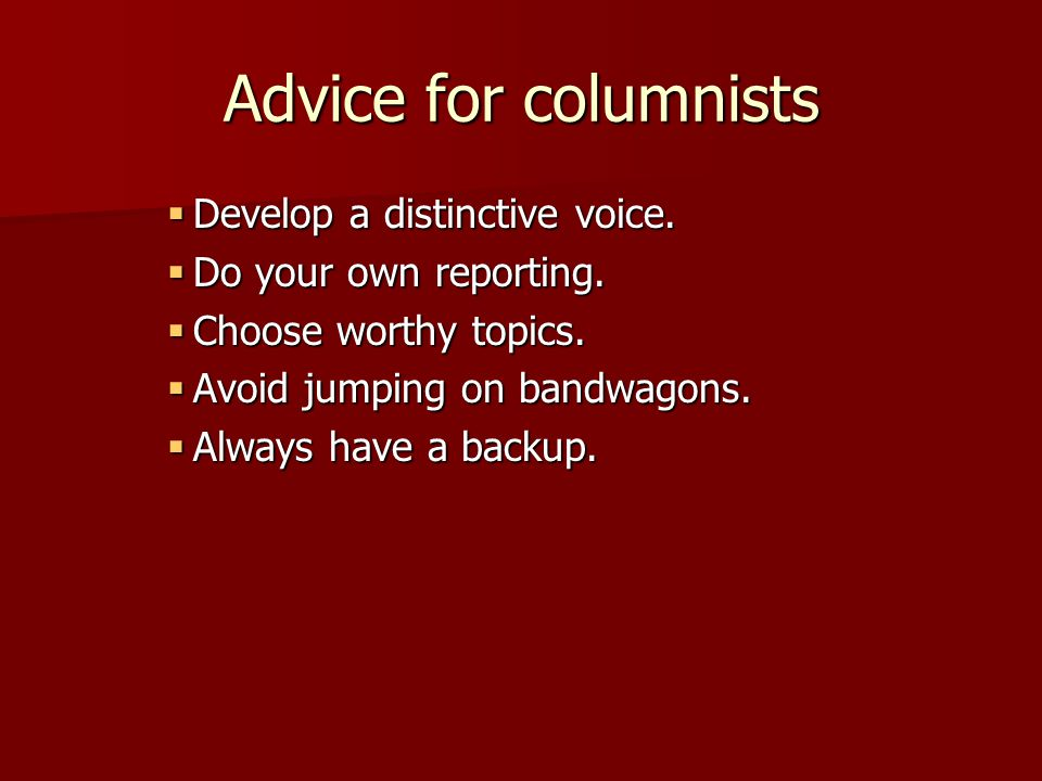 Advice for columnists  Develop a distinctive voice.  Do your own reporting.  Choose worthy topics.  Avoid jumping on bandwagons.  Always have a b