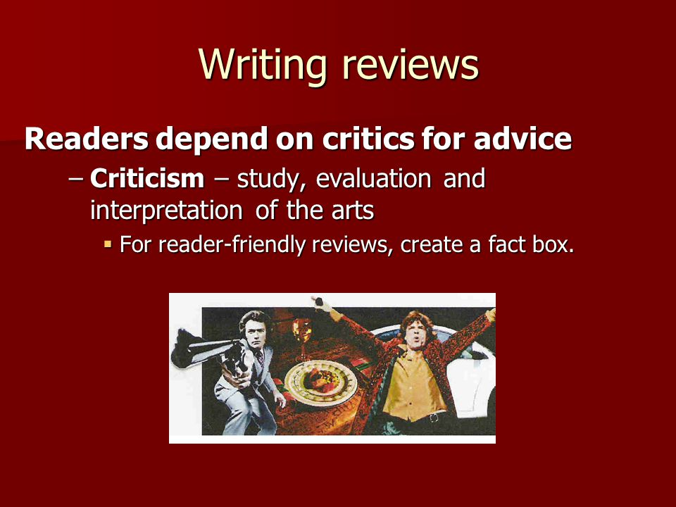 Writing reviews –Criticism – study, evaluation and interpretation of the arts  For reader-friendly reviews, create a fact box.