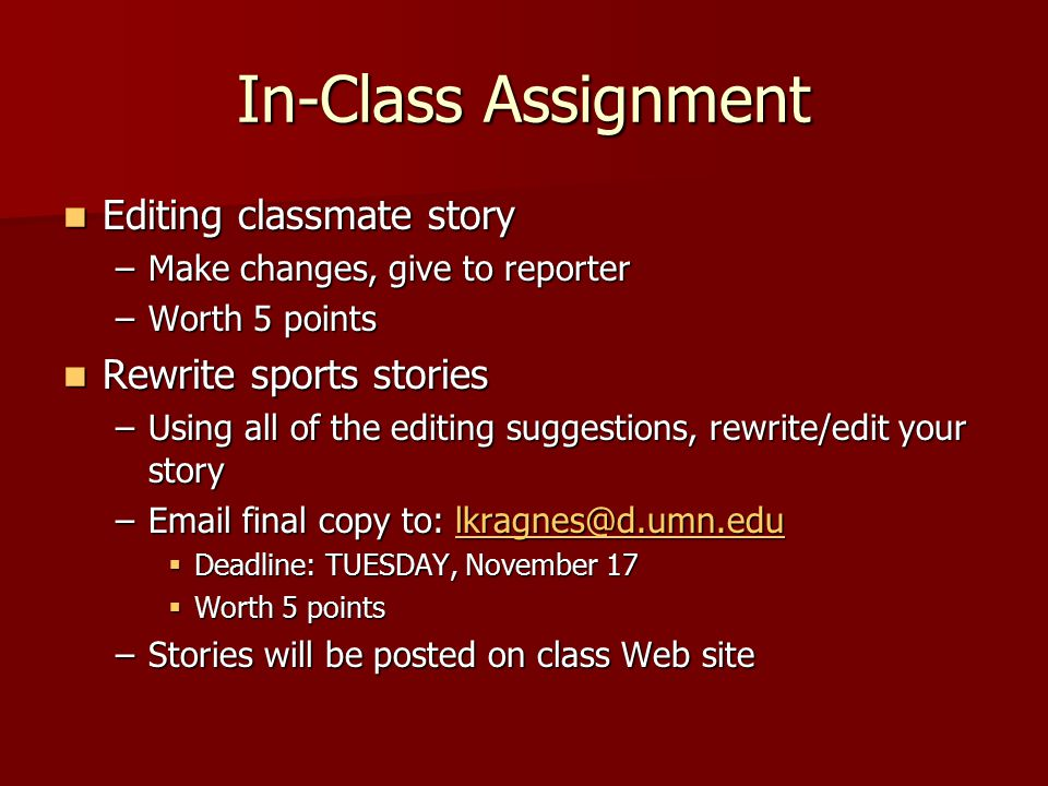 In-Class Assignment Editing classmate story Editing classmate story –Make changes, give to reporter –Worth 5 points Rewrite sports stories Rewrite spo