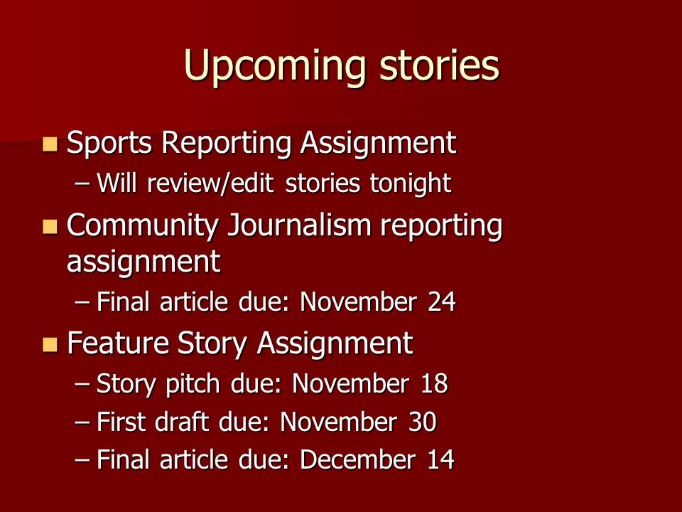 Out-of-Class Assignments Due today: Feature Story Exercise Due today: Feature Story Exercise Due November 23: Editorial Assignment Due November 23: Editorial Assignment