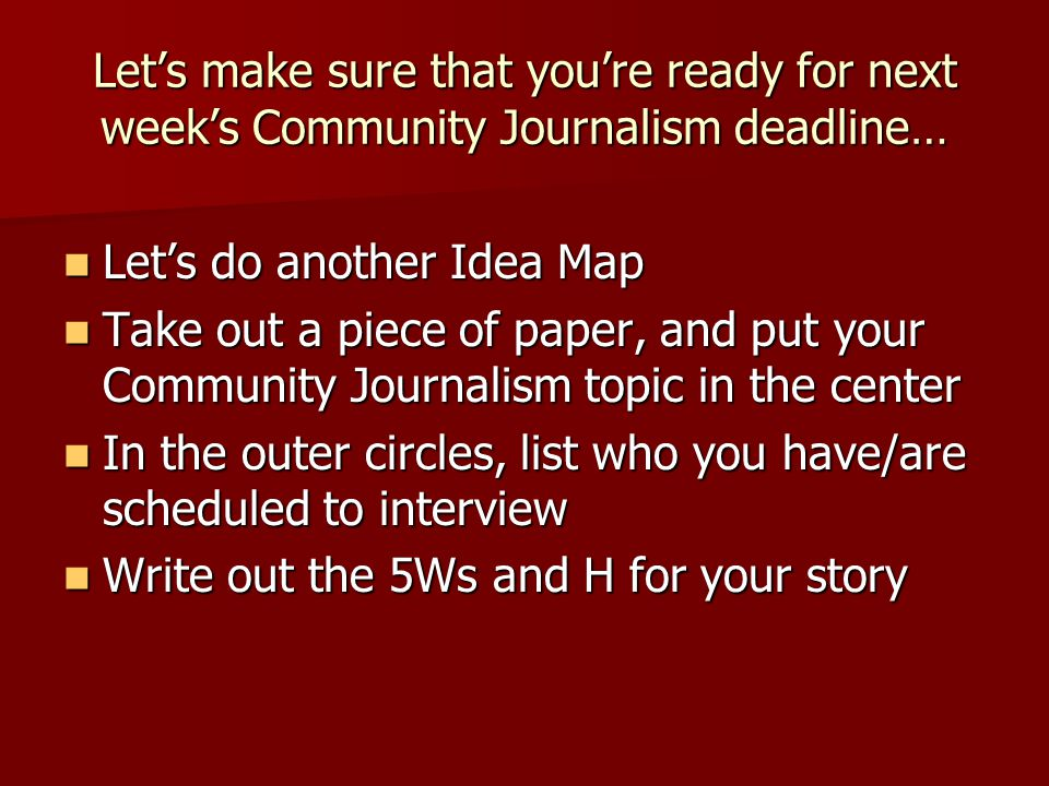 Let's make sure that you're ready for next week's Community Journalism deadline… Let's do another Idea Map Let's do another Idea Map Take out a piece of paper, and put your Community Journalism topic in the center Take out a piece of paper, and put your Community Journalism topic in the center In the outer circles, list who you have/are scheduled to interview In the outer circles, list who you have/are scheduled to interview Write out the 5Ws and H for your story Write out the 5Ws and H for your story
