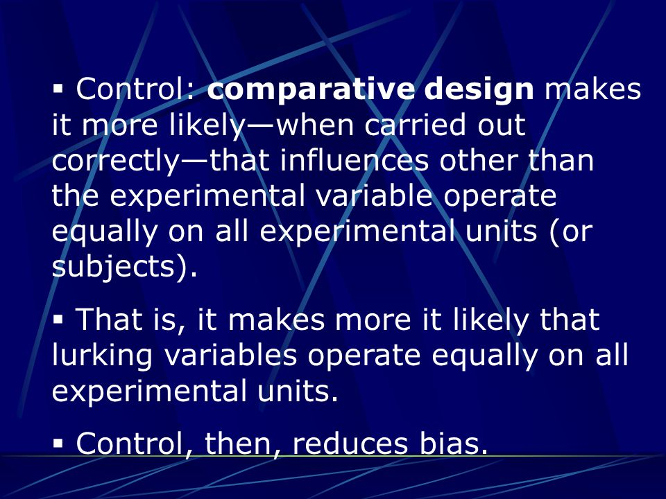  Control: comparative design makes it more likely—when carried out correctly—that influences other than the experimental variable operate equally on