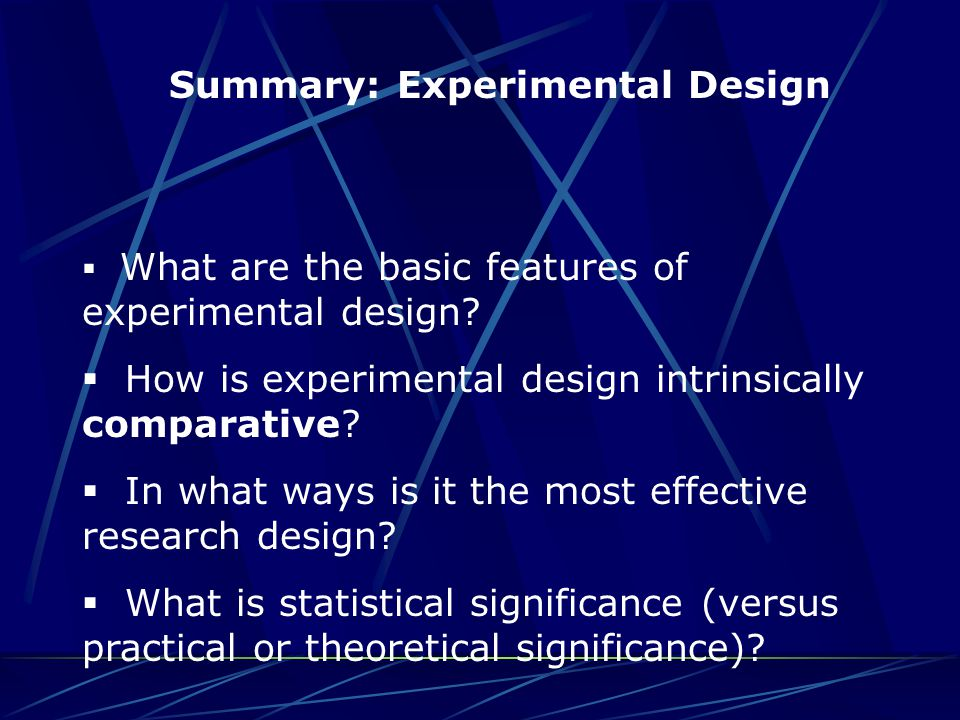 Summary: Experimental Design  What are the basic features of experimental design?  How is experimental design intrinsically comparative?  In what w