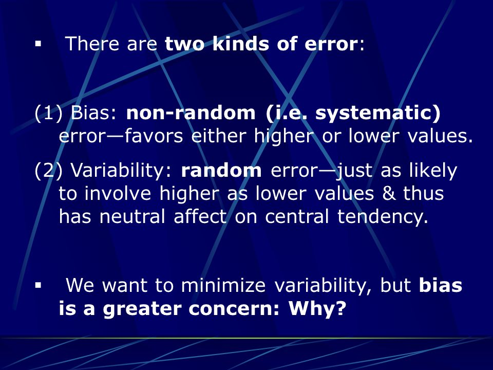  There are two kinds of error: (1) Bias: non-random (i.e. systematic) error—favors either higher or lower values. (2) Variability: random error—just