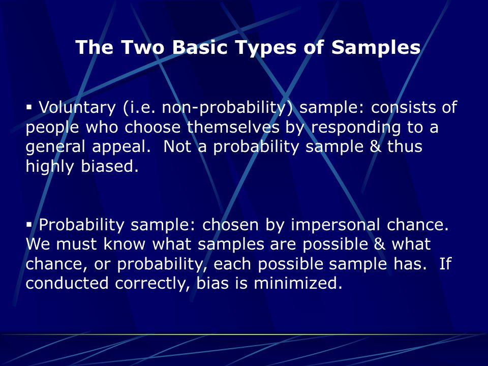 The Two Basic Types of Samples  Voluntary (i.e. non-probability) sample: consists of people who choose themselves by responding to a general appeal.