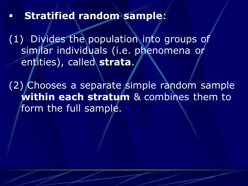  Stratified random sample: (1) Divides the population into groups of similar individuals (i.e. phenomena or entities), called strata. (2) Chooses a s