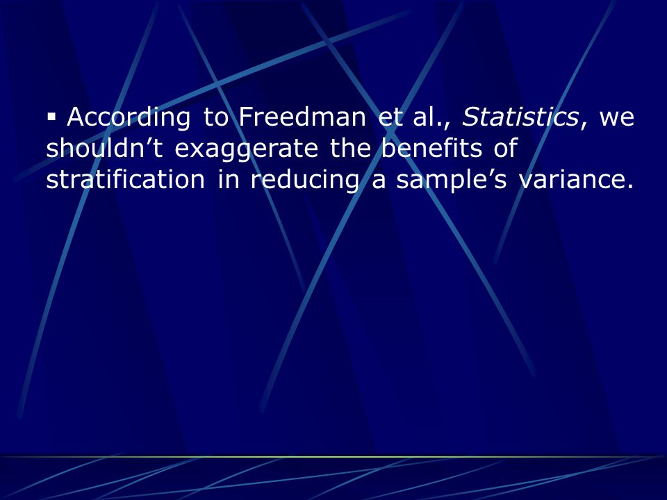  According to Freedman et al., Statistics, we shouldn't exaggerate the benefits of stratification in reducing a sample's variance.