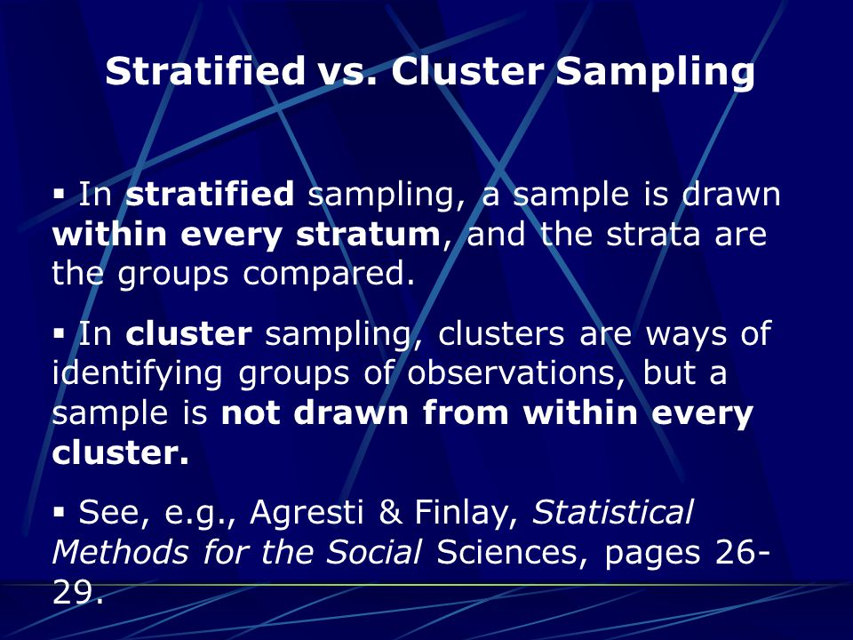 Stratified vs. Cluster Sampling  In stratified sampling, a sample is drawn within every stratum, and the strata are the groups compared.  In cluster