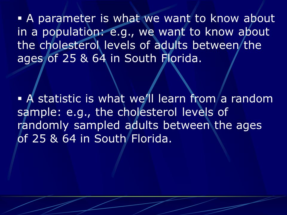  A parameter is what we want to know about in a population: e.g., we want to know about the cholesterol levels of adults between the ages of 25 & 64