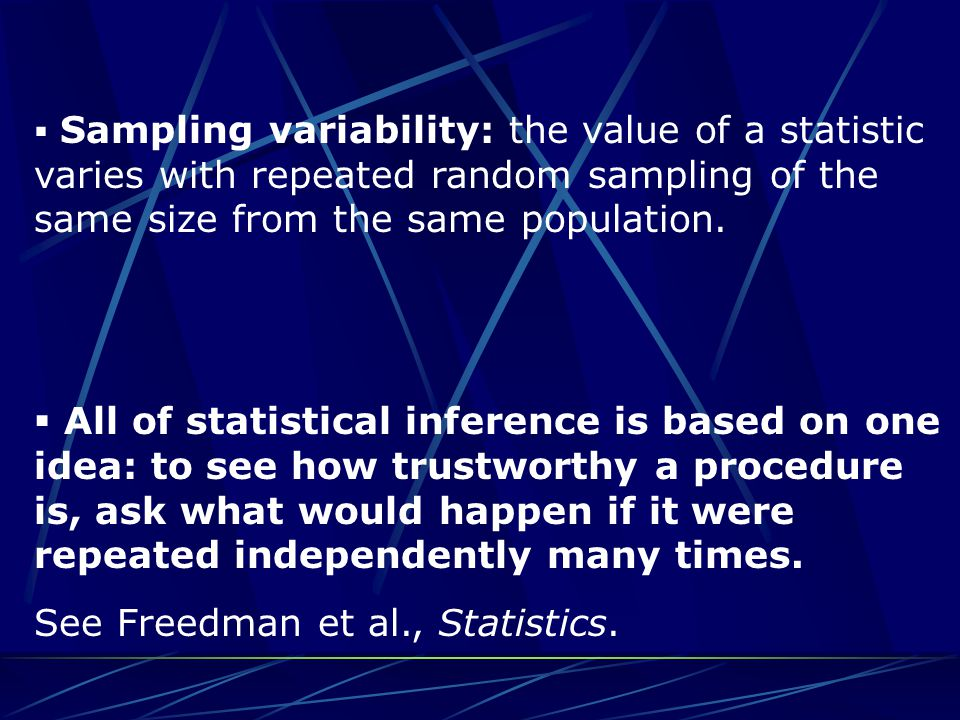 Sampling variability: the value of a statistic varies with repeated random sampling of the same size from the same population.  All of statistical