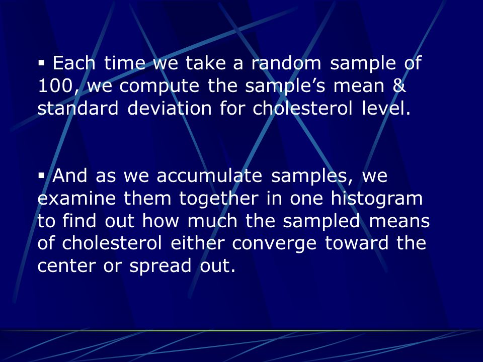  Each time we take a random sample of 100, we compute the sample's mean & standard deviation for cholesterol level.  And as we accumulate samples, w