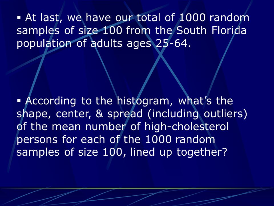  At last, we have our total of 1000 random samples of size 100 from the South Florida population of adults ages 25-64.  According to the histogram,