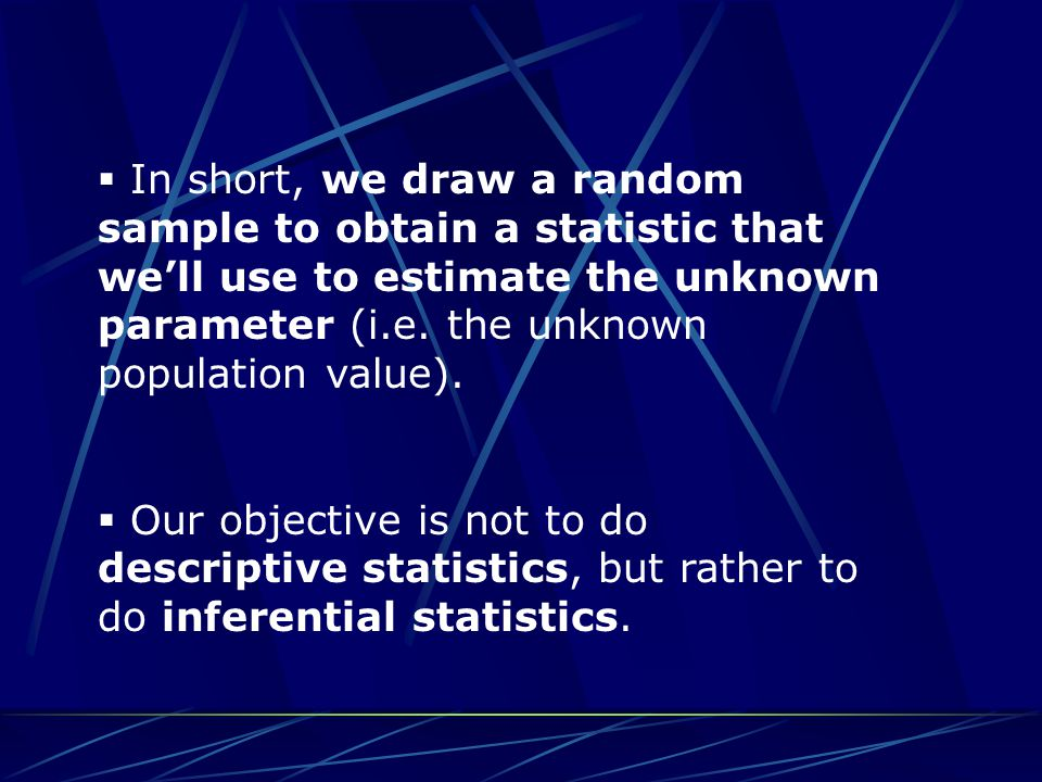  In short, we draw a random sample to obtain a statistic that we'll use to estimate the unknown parameter (i.e. the unknown population value).  Our