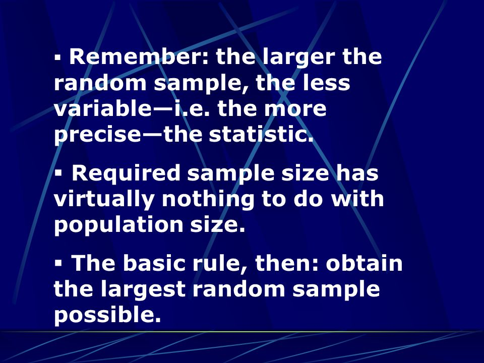  Remember: the larger the random sample, the less variable—i.e. the more precise—the statistic.  Required sample size has virtually nothing to do wi